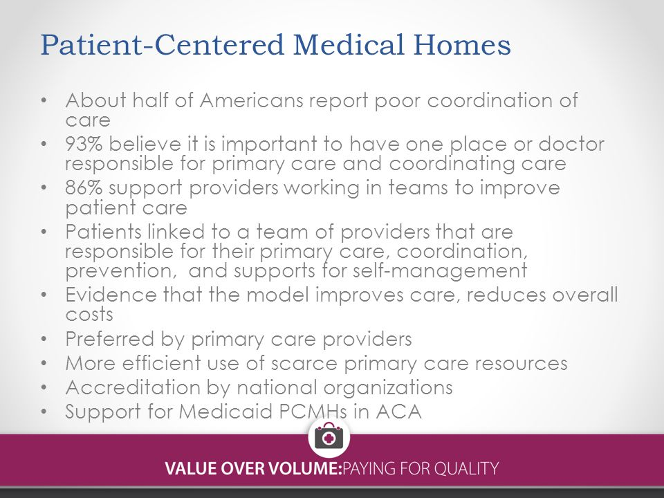 Patient-Centered Medical Homes About half of Americans report poor coordination of care 93% believe it is important to have one place or doctor responsible for primary care and coordinating care 86% support providers working in teams to improve patient care Patients linked to a team of providers that are responsible for their primary care, coordination, prevention, and supports for self-management Evidence that the model improves care, reduces overall costs Preferred by primary care providers More efficient use of scarce primary care resources Accreditation by national organizations Support for Medicaid PCMHs in ACA
