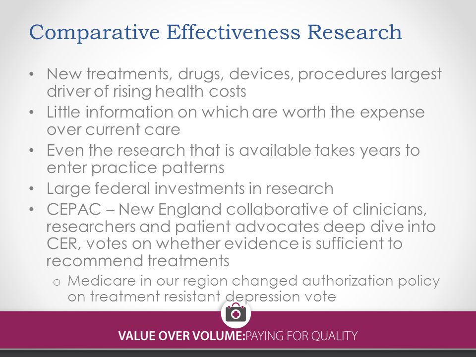 Comparative Effectiveness Research New treatments, drugs, devices, procedures largest driver of rising health costs Little information on which are worth the expense over current care Even the research that is available takes years to enter practice patterns Large federal investments in research CEPAC – New England collaborative of clinicians, researchers and patient advocates deep dive into CER, votes on whether evidence is sufficient to recommend treatments o Medicare in our region changed authorization policy on treatment resistant depression vote
