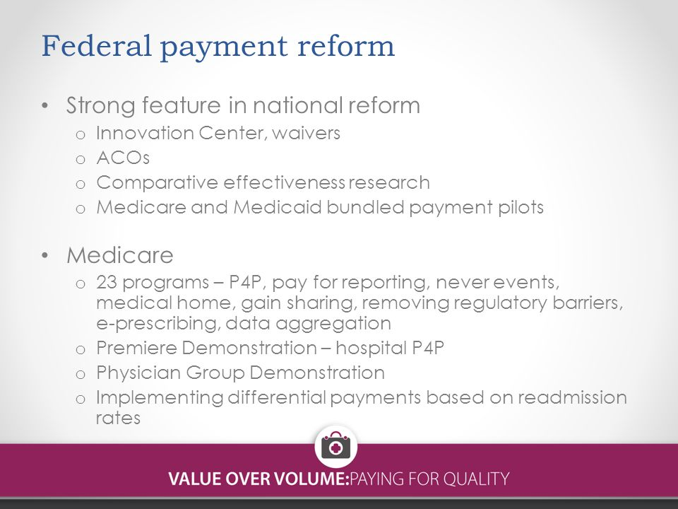 Federal payment reform Strong feature in national reform o Innovation Center, waivers o ACOs o Comparative effectiveness research o Medicare and Medicaid bundled payment pilots Medicare o 23 programs – P4P, pay for reporting, never events, medical home, gain sharing, removing regulatory barriers, e-prescribing, data aggregation o Premiere Demonstration – hospital P4P o Physician Group Demonstration o Implementing differential payments based on readmission rates