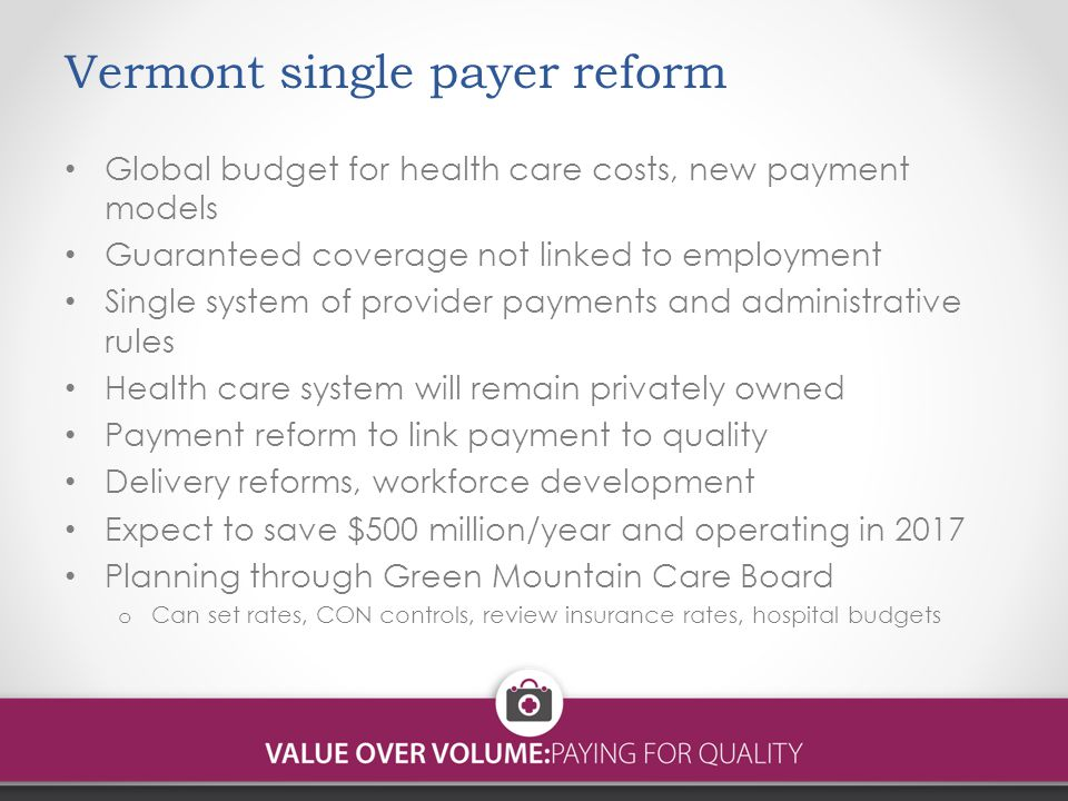 Vermont single payer reform Global budget for health care costs, new payment models Guaranteed coverage not linked to employment Single system of provider payments and administrative rules Health care system will remain privately owned Payment reform to link payment to quality Delivery reforms, workforce development Expect to save $500 million/year and operating in 2017 Planning through Green Mountain Care Board o Can set rates, CON controls, review insurance rates, hospital budgets