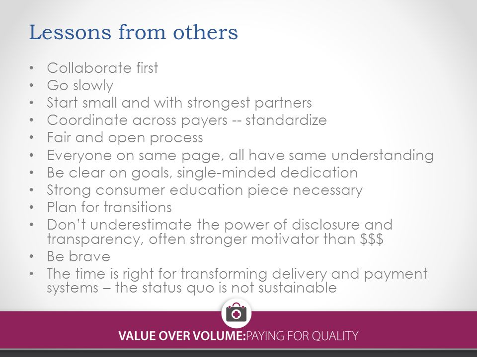 Lessons from others Collaborate first Go slowly Start small and with strongest partners Coordinate across payers -- standardize Fair and open process Everyone on same page, all have same understanding Be clear on goals, single-minded dedication Strong consumer education piece necessary Plan for transitions Don't underestimate the power of disclosure and transparency, often stronger motivator than $$$ Be brave The time is right for transforming delivery and payment systems – the status quo is not sustainable