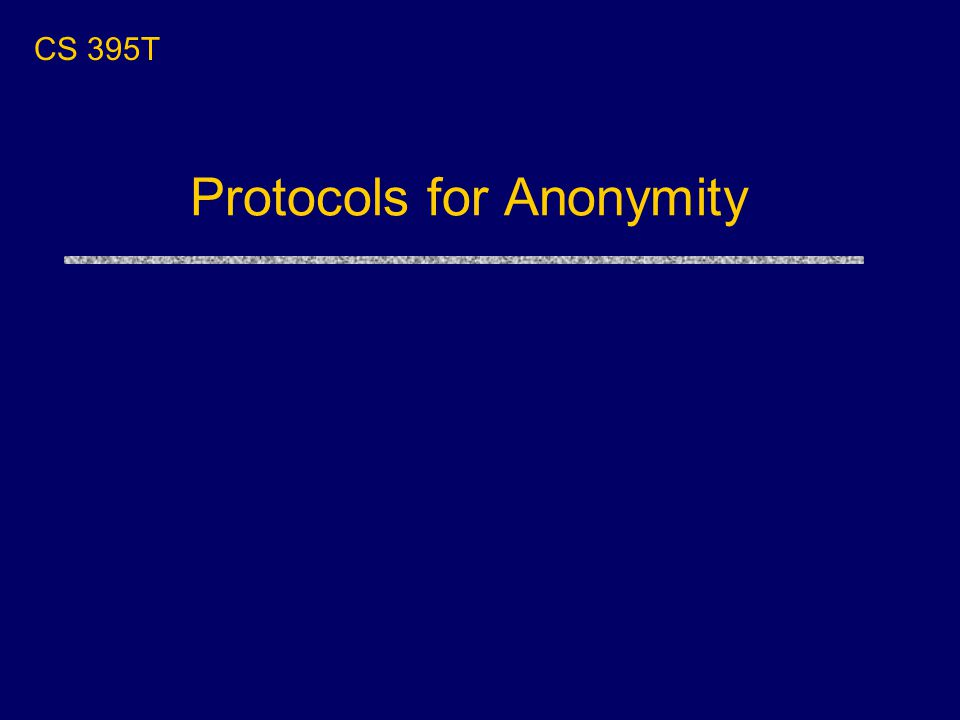 Protocols for Anonymity CS 395T