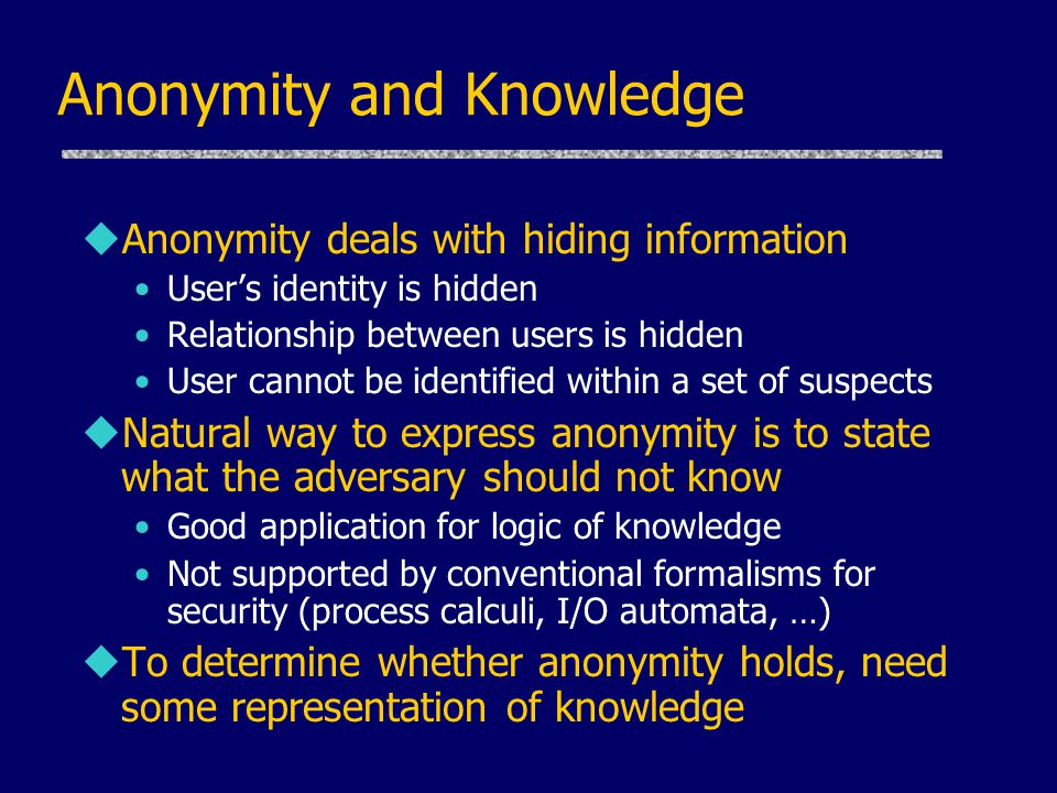 Anonymity and Knowledge uAnonymity deals with hiding information User's identity is hidden Relationship between users is hidden User cannot be identif
