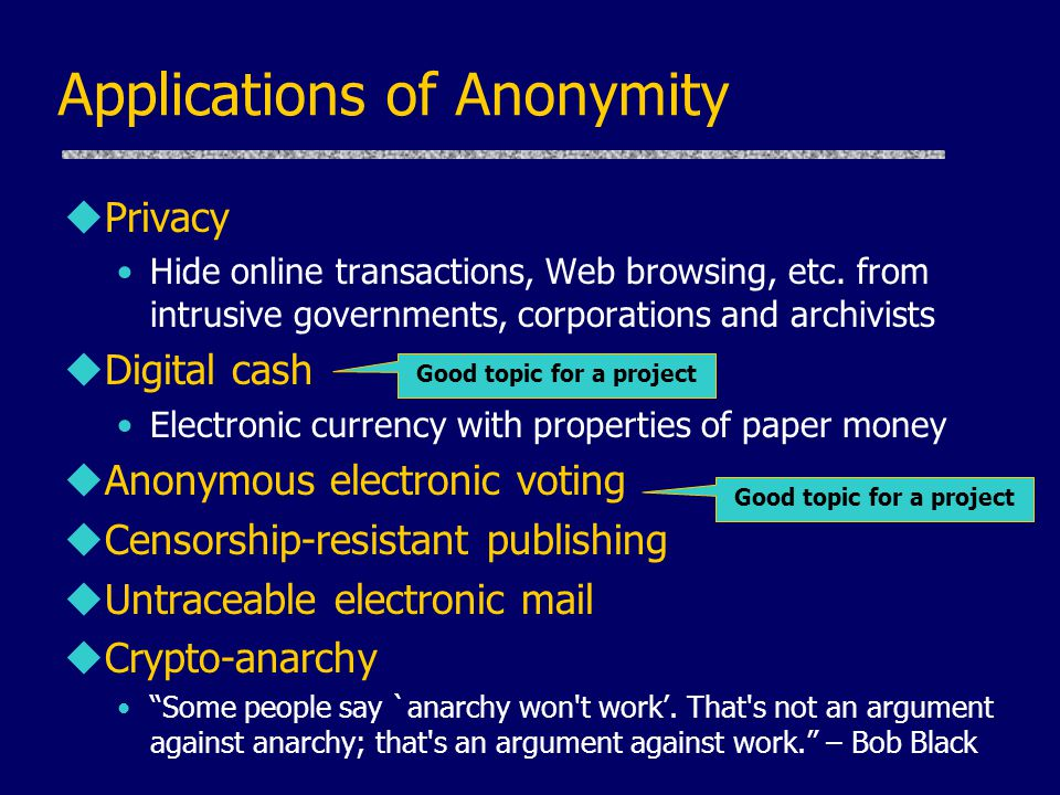 Applications of Anonymity uPrivacy Hide online transactions, Web browsing, etc. from intrusive governments, corporations and archivists uDigital cash