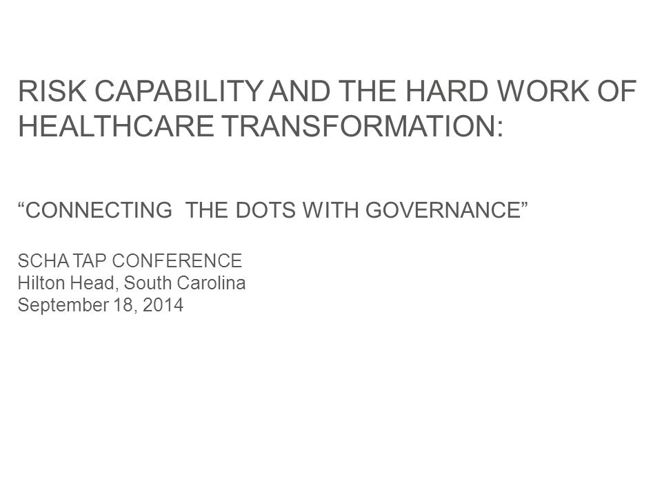 RISK CAPABILITY AND THE HARD WORK OF HEALTHCARE TRANSFORMATION: CONNECTING THE DOTS WITH GOVERNANCE SCHA TAP CONFERENCE Hilton Head, South Carolina September 18, 2014