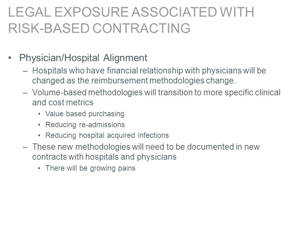 LEGAL EXPOSURE ASSOCIATED WITH RISK-BASED CONTRACTING Physician/Hospital Alignment –Hospitals who have financial relationship with physicians will be changed as the reimbursement methodologies change.