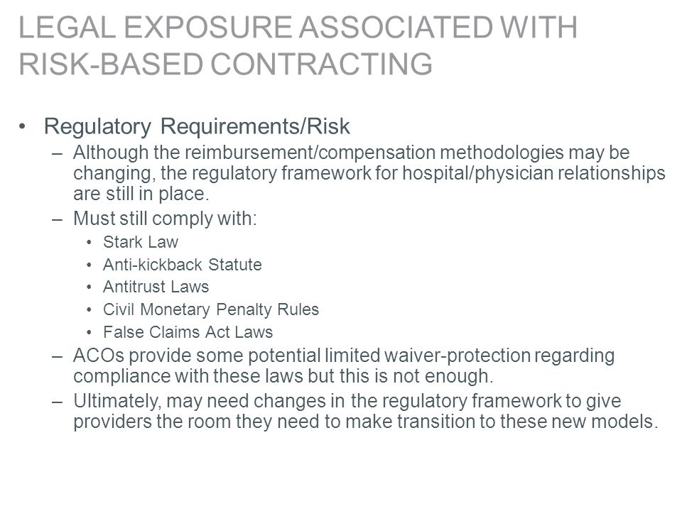 LEGAL EXPOSURE ASSOCIATED WITH RISK-BASED CONTRACTING Regulatory Requirements/Risk –Although the reimbursement/compensation methodologies may be changing, the regulatory framework for hospital/physician relationships are still in place.