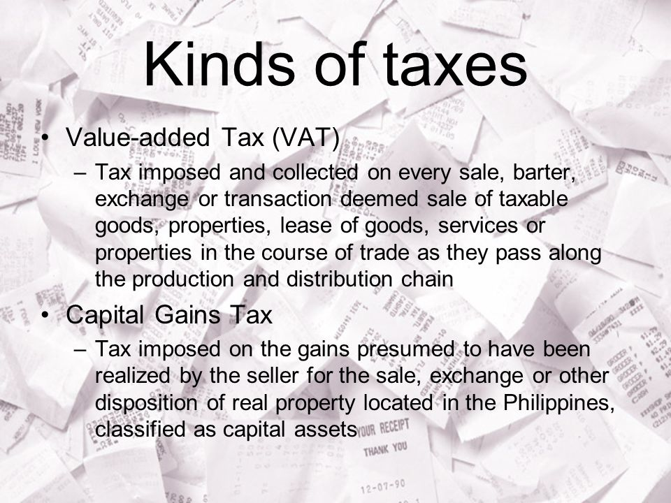 Kinds of taxes Value-added Tax (VAT) –Tax imposed and collected on every sale, barter, exchange or transaction deemed sale of taxable goods, properties, lease of goods, services or properties in the course of trade as they pass along the production and distribution chain Capital Gains Tax –Tax imposed on the gains presumed to have been realized by the seller for the sale, exchange or other disposition of real property located in the Philippines, classified as capital assets
