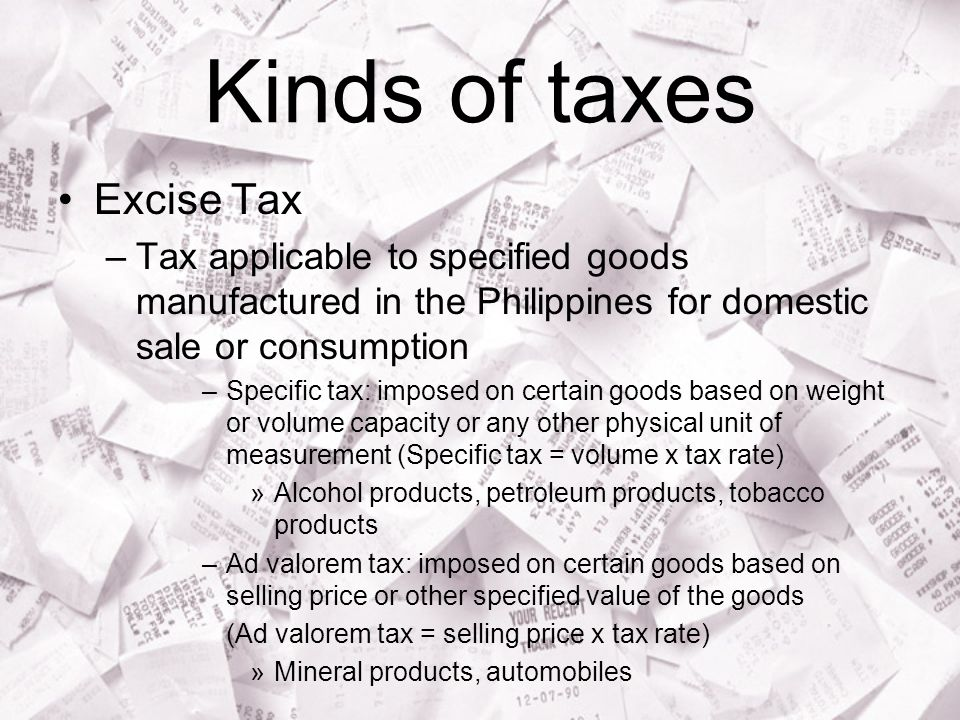 Kinds of taxes Excise Tax –Tax applicable to specified goods manufactured in the Philippines for domestic sale or consumption –Specific tax: imposed on certain goods based on weight or volume capacity or any other physical unit of measurement (Specific tax = volume x tax rate) »Alcohol products, petroleum products, tobacco products –Ad valorem tax: imposed on certain goods based on selling price or other specified value of the goods (Ad valorem tax = selling price x tax rate) »Mineral products, automobiles