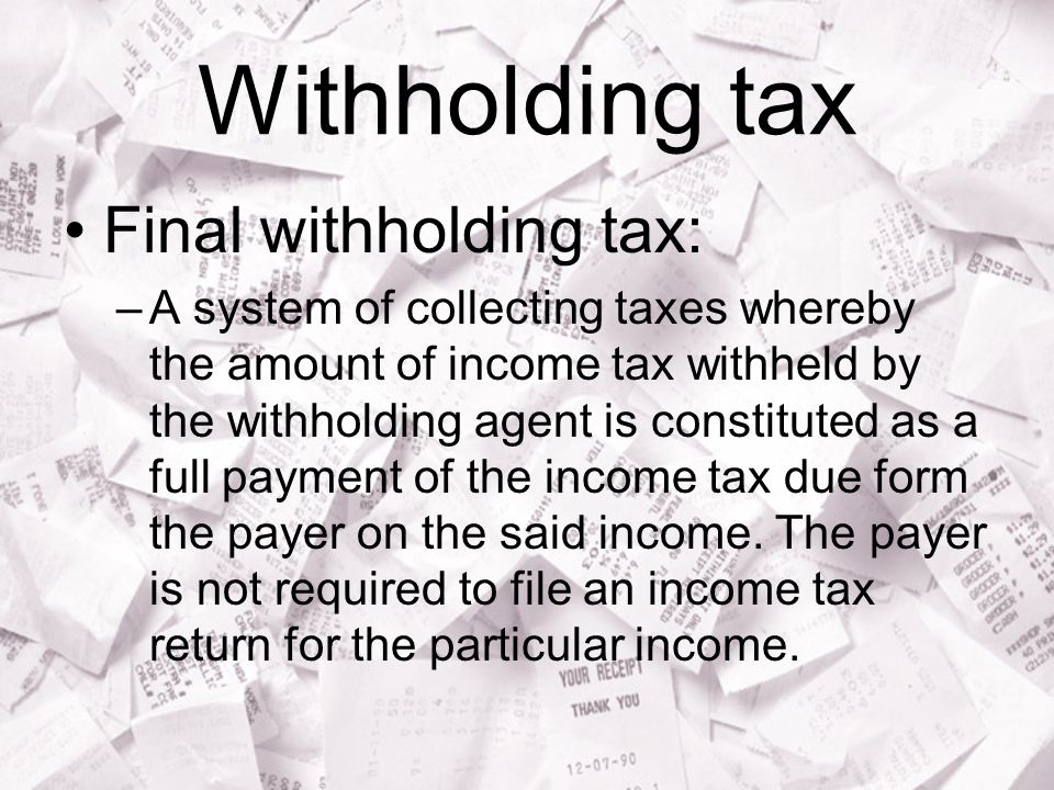 Withholding tax Final withholding tax: –A system of collecting taxes whereby the amount of income tax withheld by the withholding agent is constituted as a full payment of the income tax due form the payer on the said income.