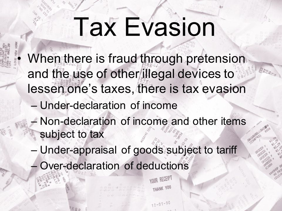 Tax Evasion When there is fraud through pretension and the use of other illegal devices to lessen one's taxes, there is tax evasion –Under-declaration of income –Non-declaration of income and other items subject to tax –Under-appraisal of goods subject to tariff –Over-declaration of deductions