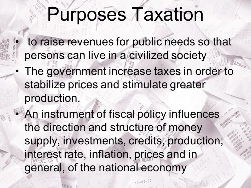 Purposes Taxation to raise revenues for public needs so that persons can live in a civilized society The government increase taxes in order to stabilize prices and stimulate greater production.