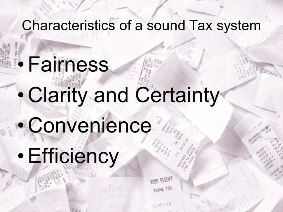 Characteristics of a sound Tax system Fairness Clarity and Certainty Convenience Efficiency