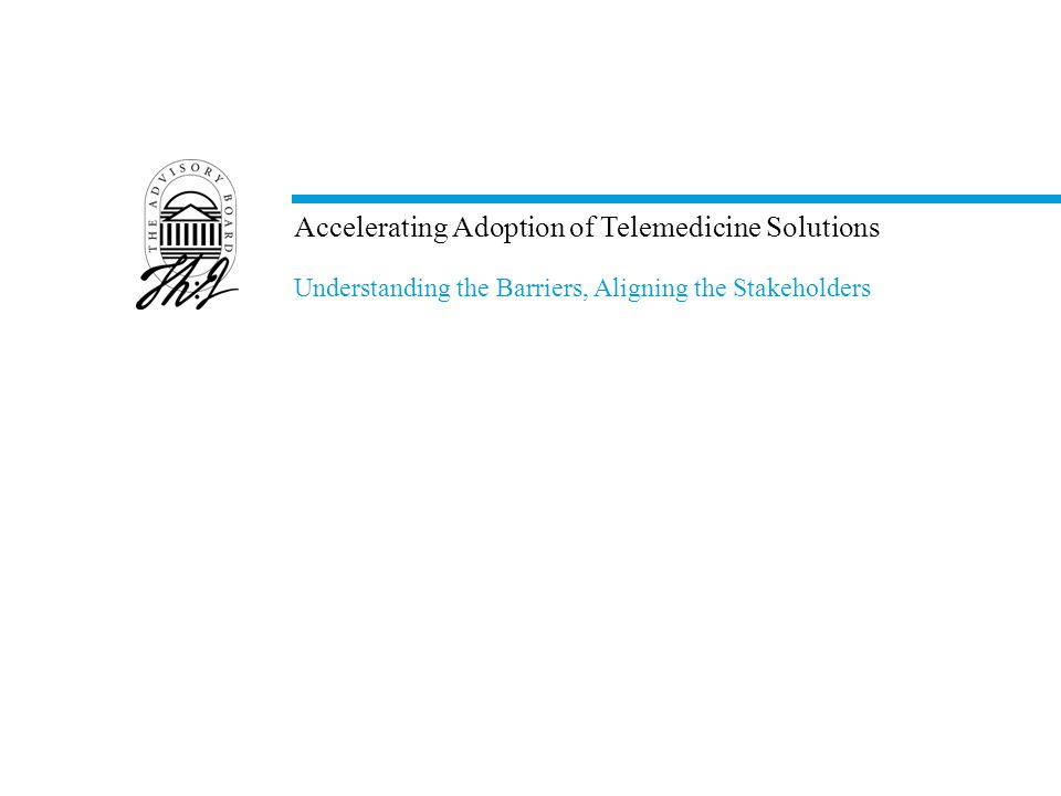 Accelerating Adoption of Telemedicine Solutions Understanding the Barriers, Aligning the Stakeholders