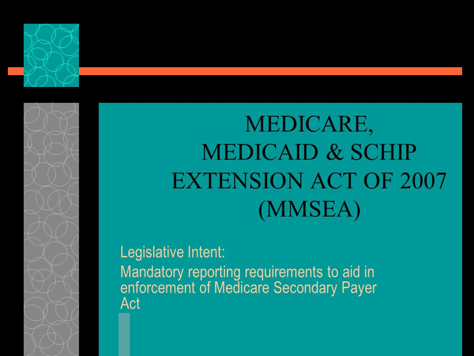 MEDICARE, MEDICAID & SCHIP EXTENSION ACT OF 2007 (MMSEA) Legislative Intent: Mandatory reporting requirements to aid in enforcement of Medicare Secondary Payer Act