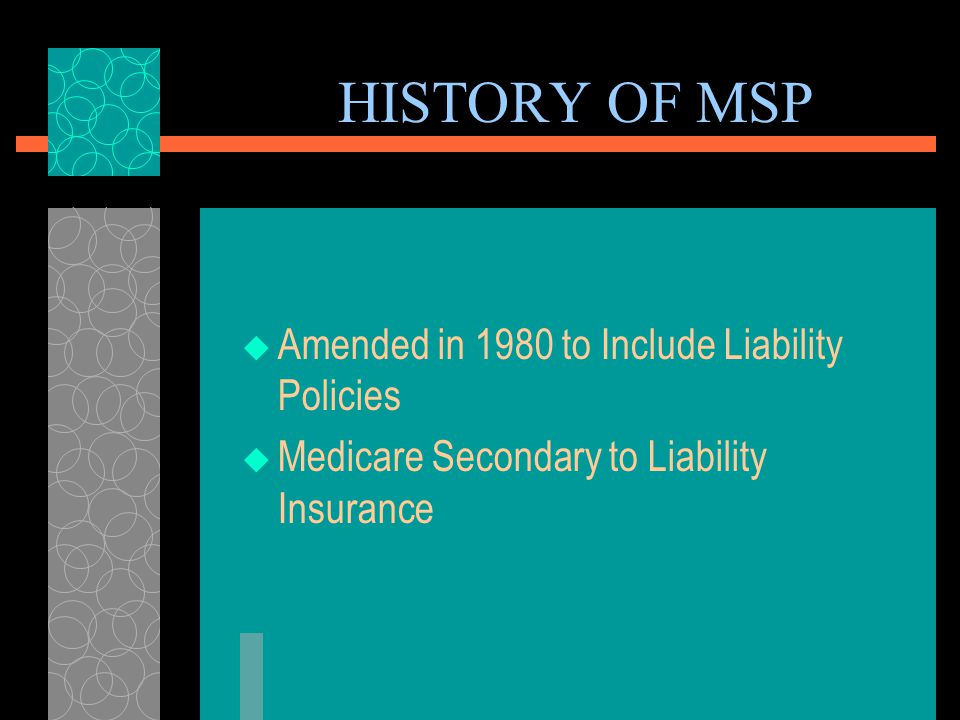 HISTORY OF MSP  Enacted 1965  Clarified Secondary vs. Primary Payer Status  Workers Compensation Cases – W/C – Primary Payer