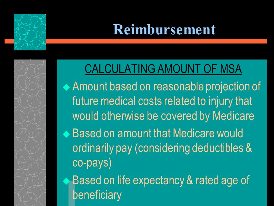 Reimbursement MEDICARE SET-ASIDE ( MSA ) ALLOCATION  May be needed when settling future medical benefits for individuals who are or will become entitled to Medicare  Applies when there is foreseeable, ongoing medical treatment related to settled claim  Future Medicare entitlement cannot be waived by claimant  Not needed if medicals are left open, i.e.