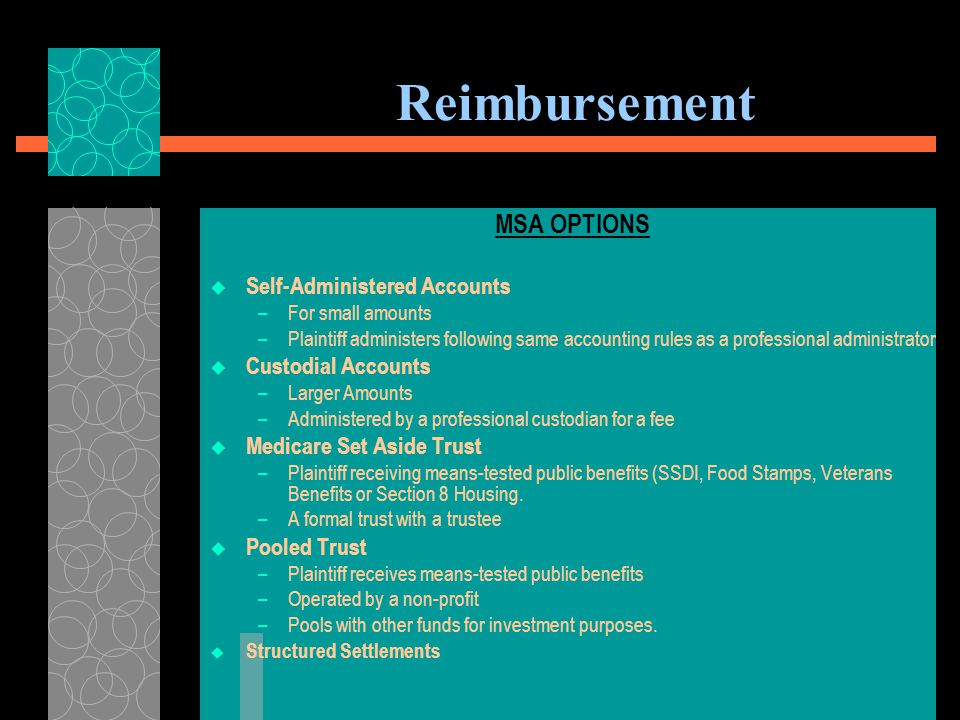 Reimbursement CALCULATING AMOUNT OF MSA  Amount based on reasonable projection of future medical costs related to injury that would otherwise be covered by Medicare  Based on amount that Medicare would ordinarily pay (considering deductibles & co-pays)  Based on life expectancy & rated age of beneficiary