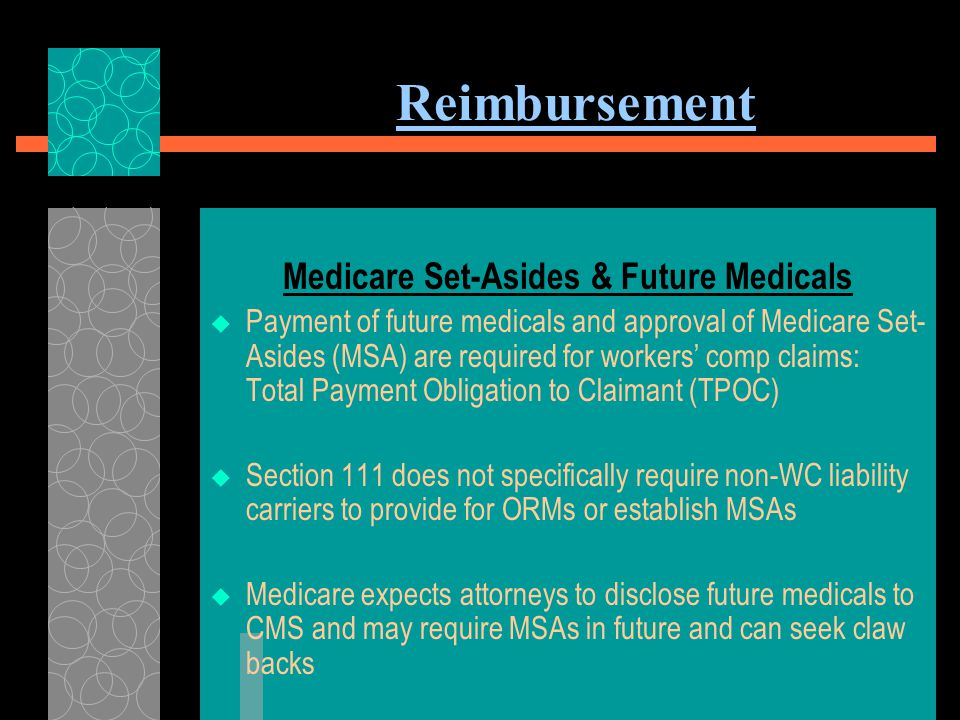 Reimbursement MSA OPTIONS  Self-Administered Accounts –For small amounts –Plaintiff administers following same accounting rules as a professional administrator  Custodial Accounts –Larger Amounts –Administered by a professional custodian for a fee  Medicare Set Aside Trust –Plaintiff receiving means-tested public benefits (SSDI, Food Stamps, Veterans Benefits or Section 8 Housing.