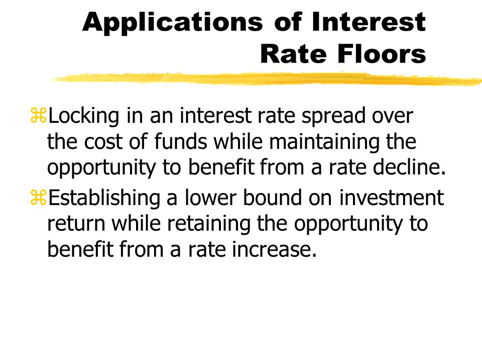 Applications of Interest Rate Floors zLocking in an interest rate spread over the cost of funds while maintaining the opportunity to benefit from a rate decline.