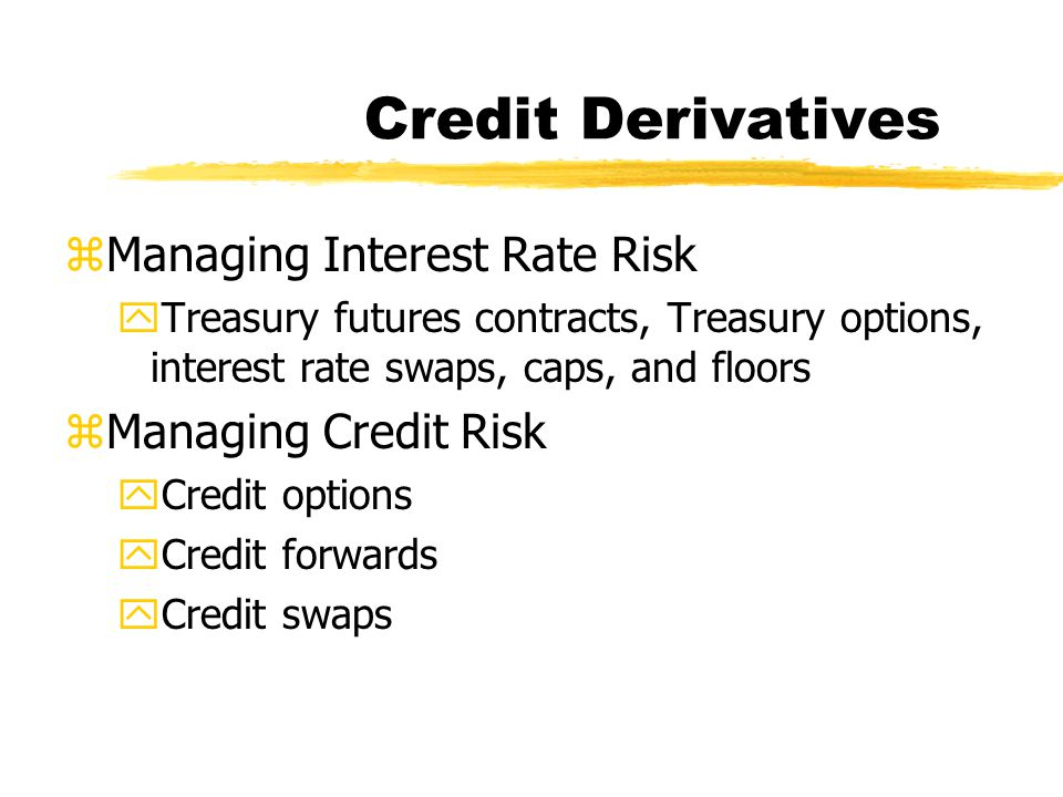 Credit Derivatives zManaging Interest Rate Risk yTreasury futures contracts, Treasury options, interest rate swaps, caps, and floors zManaging Credit Risk yCredit options yCredit forwards yCredit swaps