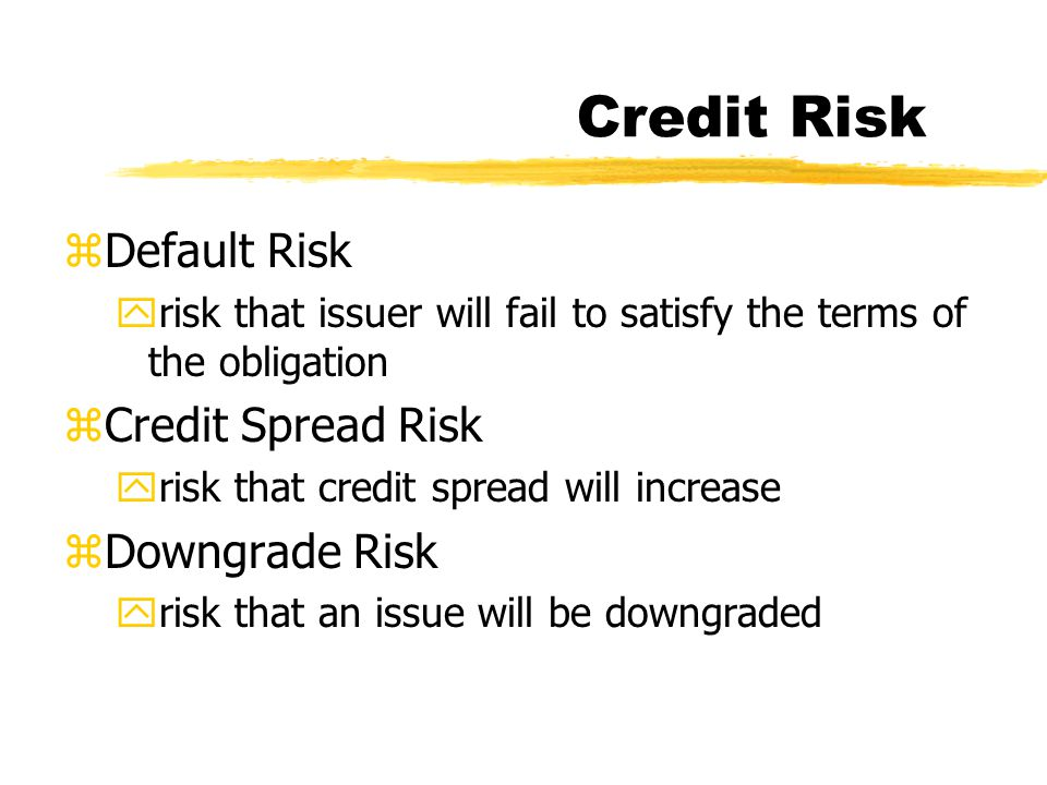 Credit Risk zDefault Risk yrisk that issuer will fail to satisfy the terms of the obligation zCredit Spread Risk yrisk that credit spread will increas