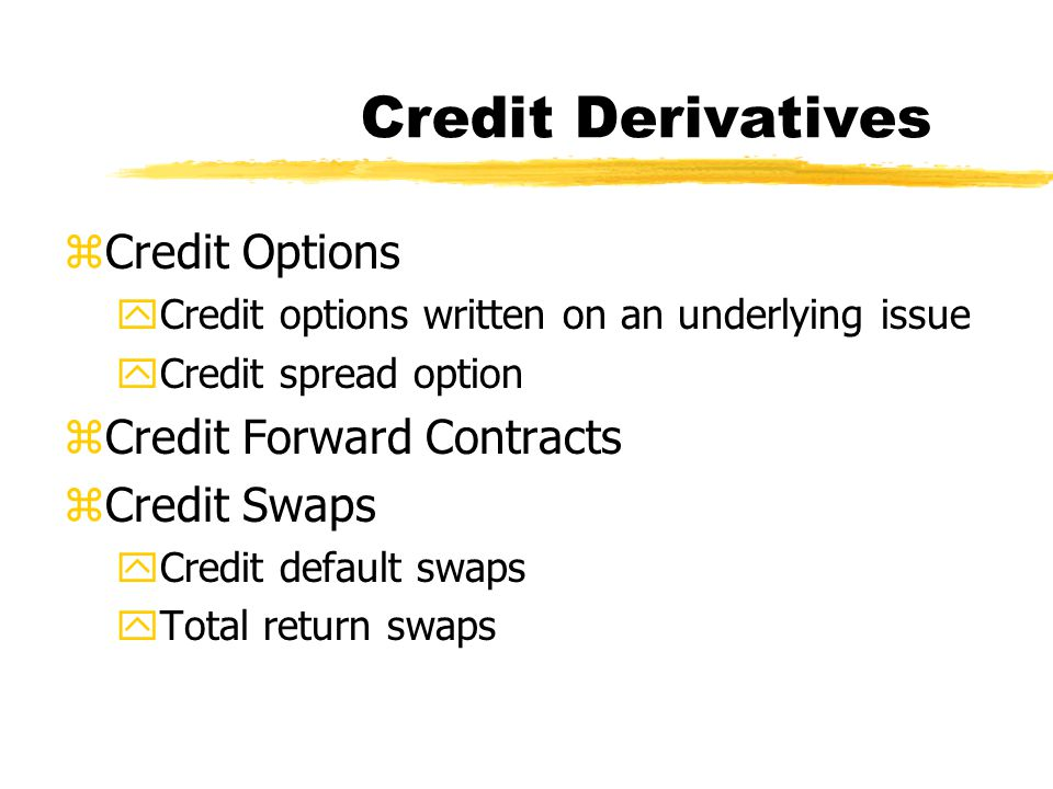 Credit Derivatives zCredit Options yCredit options written on an underlying issue yCredit spread option zCredit Forward Contracts zCredit Swaps yCredit default swaps yTotal return swaps