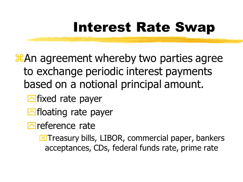 Interest Rate Swap zAn agreement whereby two parties agree to exchange periodic interest payments based on a notional principal amount.