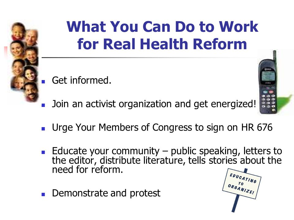 What You Can Do to Work for Real Health Reform Get informed.