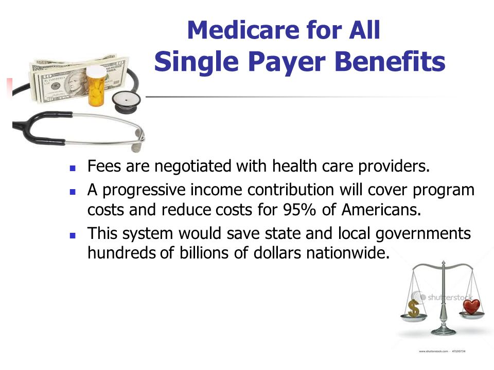 Medicare for All Single Payer Benefits Fees are negotiated with health care providers.