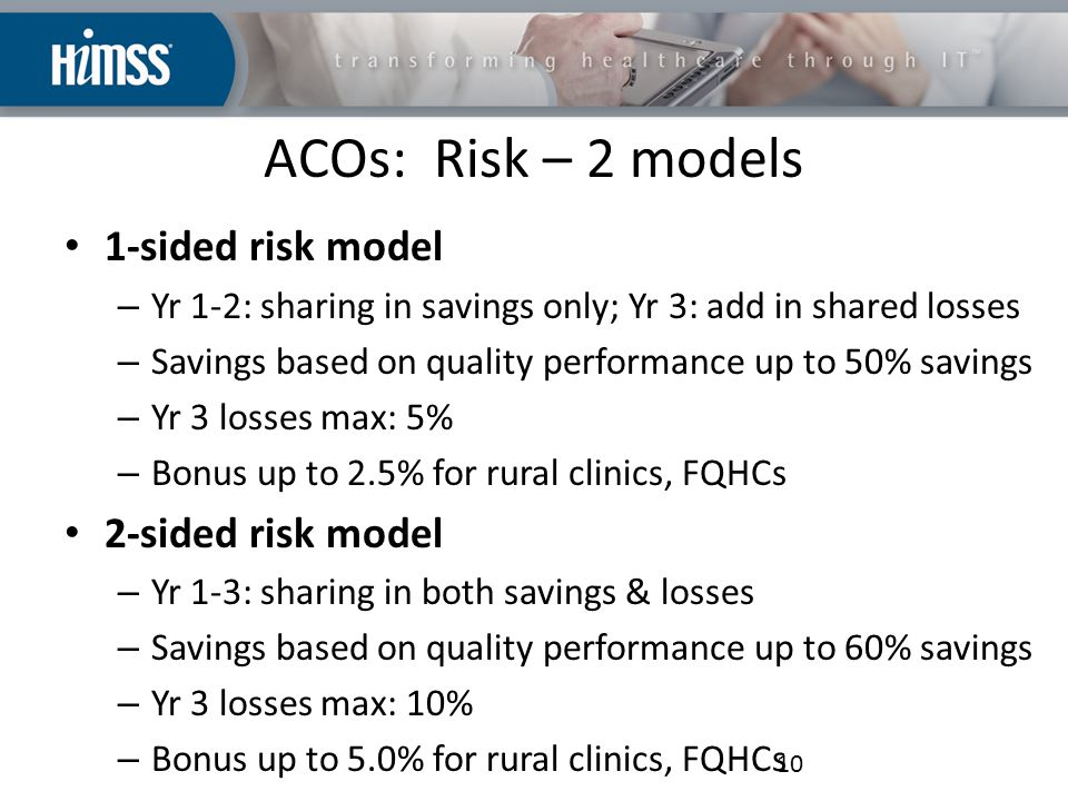 ACOs: Risk – 2 models 1-sided risk model – Yr 1-2: sharing in savings only; Yr 3: add in shared losses – Savings based on quality performance up to 50% savings – Yr 3 losses max: 5% – Bonus up to 2.5% for rural clinics, FQHCs 2-sided risk model – Yr 1-3: sharing in both savings & losses – Savings based on quality performance up to 60% savings – Yr 3 losses max: 10% – Bonus up to 5.0% for rural clinics, FQHCs 10