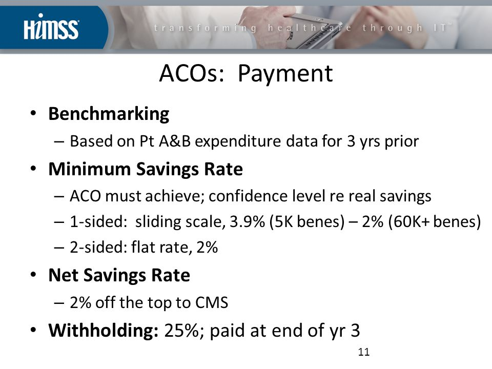ACOs: Payment Benchmarking – Based on Pt A&B expenditure data for 3 yrs prior Minimum Savings Rate – ACO must achieve; confidence level re real savings – 1-sided: sliding scale, 3.9% (5K benes) – 2% (60K+ benes) – 2-sided: flat rate, 2% Net Savings Rate – 2% off the top to CMS Withholding: 25%; paid at end of yr 3 11