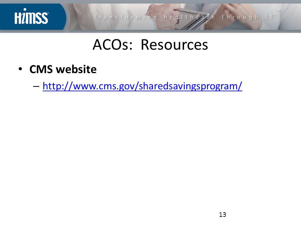 ACOs: Resources CMS website – http://www.cms.gov/sharedsavingsprogram/ http://www.cms.gov/sharedsavingsprogram/ 13