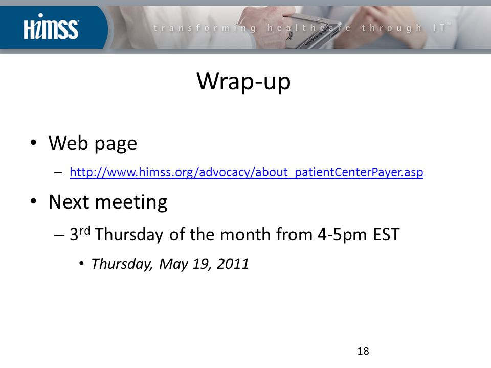 Wrap-up Web page – http://www.himss.org/advocacy/about_patientCenterPayer.asp http://www.himss.org/advocacy/about_patientCenterPayer.asp Next meeting – 3 rd Thursday of the month from 4-5pm EST Thursday, May 19, 2011 18