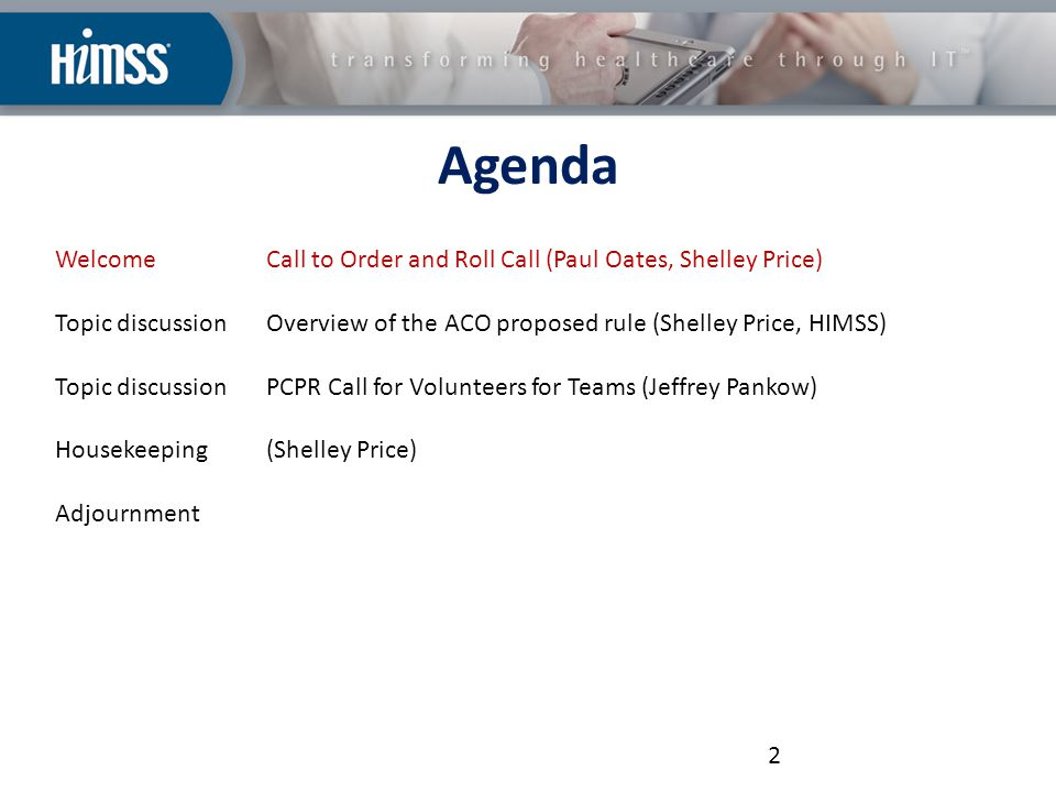 Agenda WelcomeCall to Order and Roll Call (Paul Oates, Shelley Price) Topic discussionOverview of the ACO proposed rule (Shelley Price, HIMSS) Topic discussionPCPR Call for Volunteers for Teams (Jeffrey Pankow) Housekeeping(Shelley Price) Adjournment 2