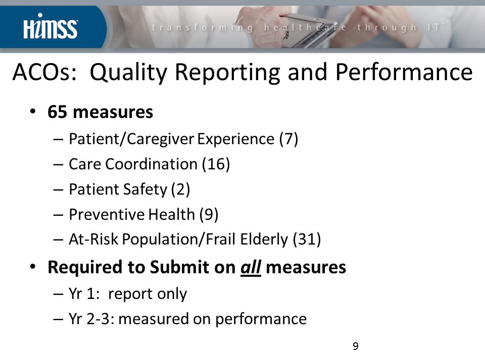 ACOs: Quality Reporting and Performance 65 measures – Patient/Caregiver Experience (7) – Care Coordination (16) – Patient Safety (2) – Preventive Health (9) – At-Risk Population/Frail Elderly (31) Required to Submit on all measures – Yr 1: report only – Yr 2-3: measured on performance 9