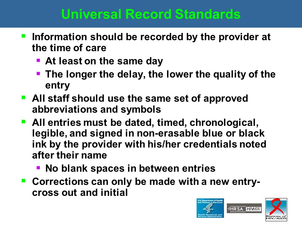 Universal Record Standards  Information should be recorded by the provider at the time of care  At least on the same day  The longer the delay, the