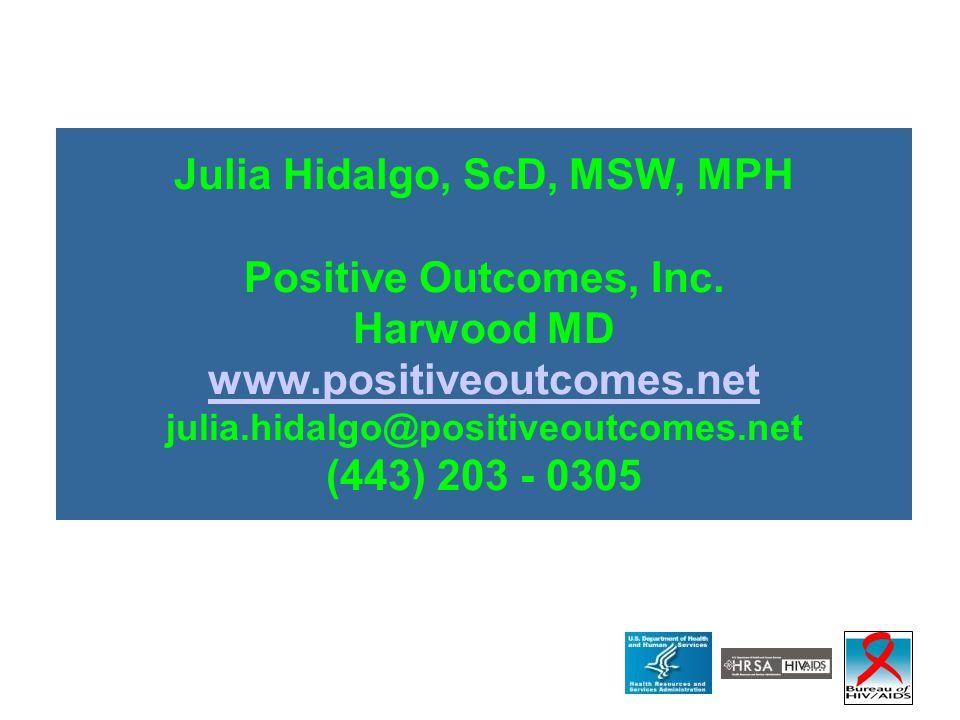 Julia Hidalgo, ScD, MSW, MPH Positive Outcomes, Inc. Harwood MD www.positiveoutcomes.net julia.hidalgo@positiveoutcomes.net (443) 203 - 0305 www.posit