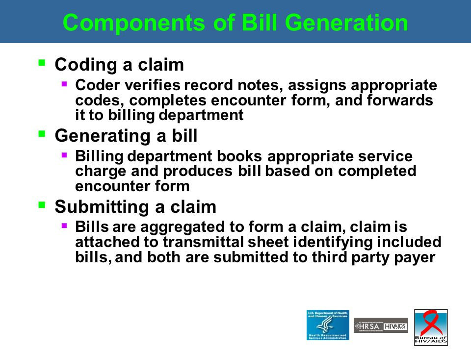 Components of Bill Generation  Coding a claim  Coder verifies record notes, assigns appropriate codes, completes encounter form, and forwards it to