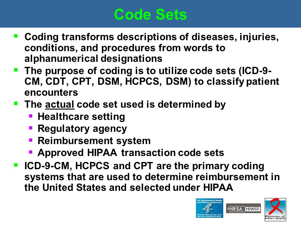 Code Sets  Coding transforms descriptions of diseases, injuries, conditions, and procedures from words to alphanumerical designations  The purpose o