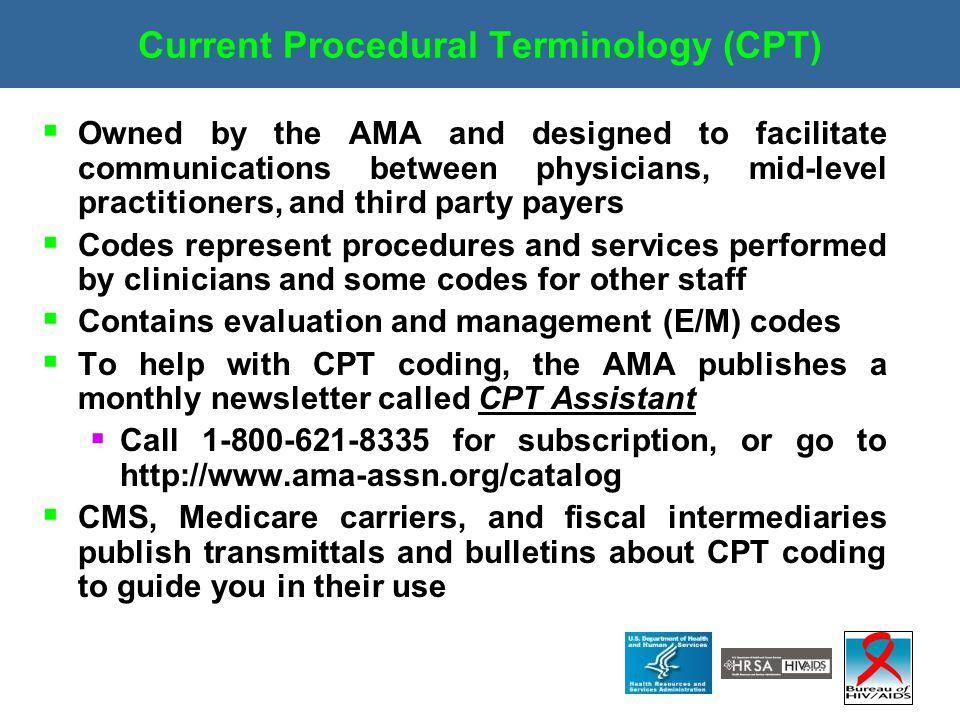 Current Procedural Terminology (CPT)  Owned by the AMA and designed to facilitate communications between physicians, mid-level practitioners, and thi