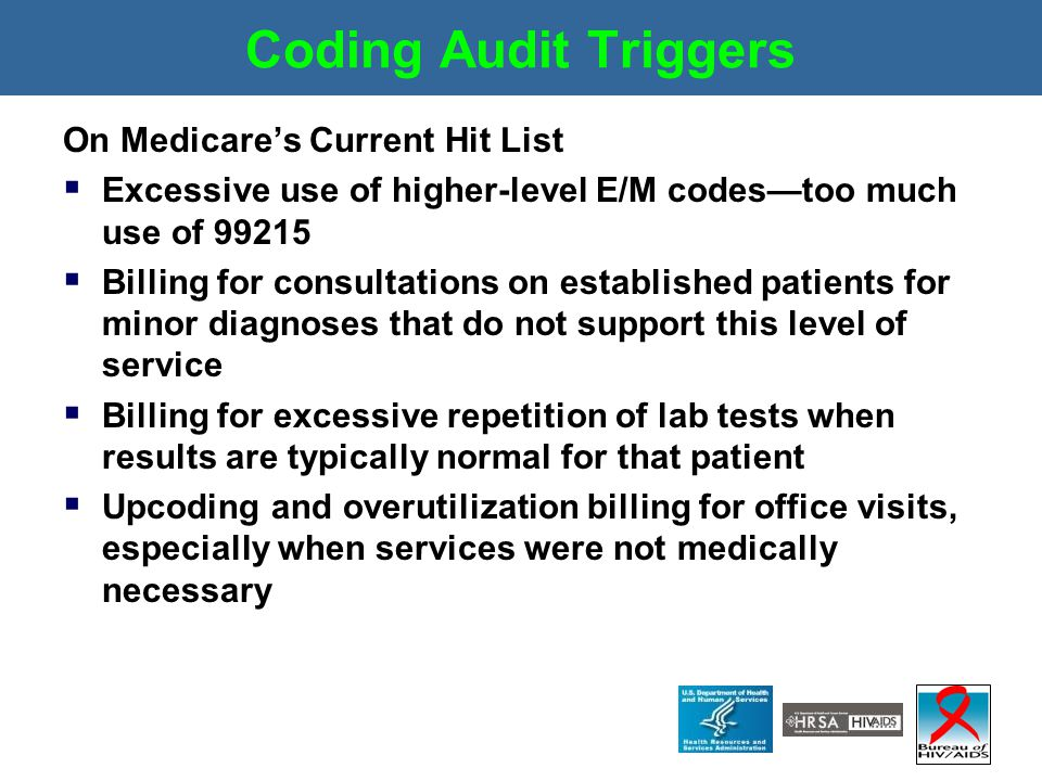 Coding Audit Triggers On Medicare's Current Hit List  Excessive use of higher-level E/M codes—too much use of 99215  Billing for consultations on es