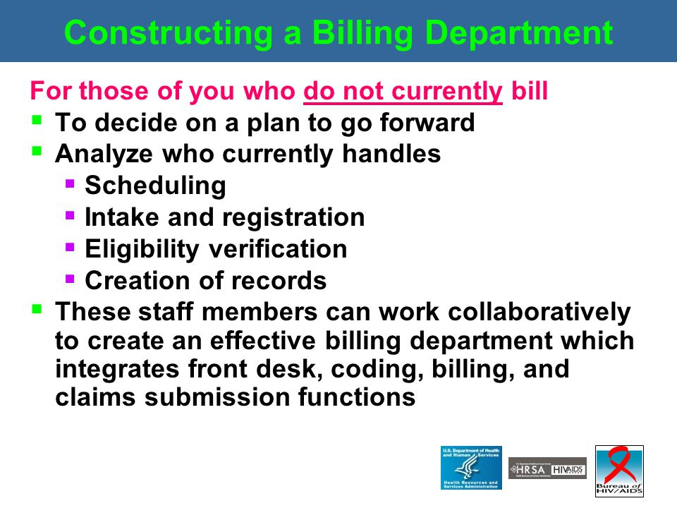 Constructing a Billing Department For those of you who do not currently bill  To decide on a plan to go forward  Analyze who currently handles  Sch