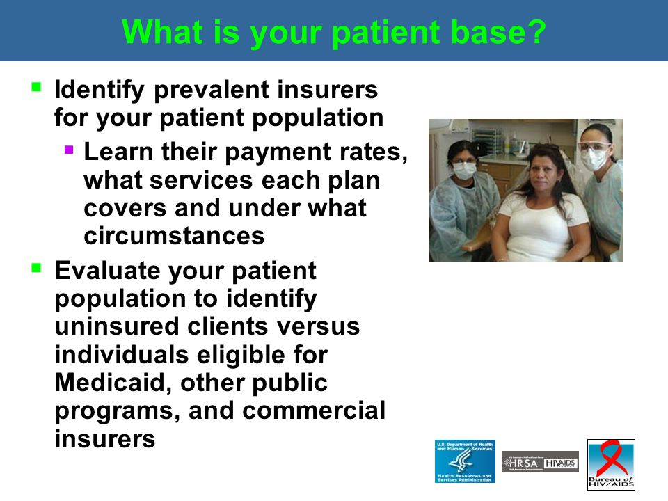 What is your patient base?  Identify prevalent insurers for your patient population  Learn their payment rates, what services each plan covers and u