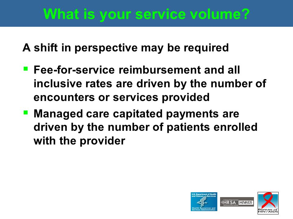 What is your service volume? A shift in perspective may be required  Fee-for-service reimbursement and all inclusive rates are driven by the number o
