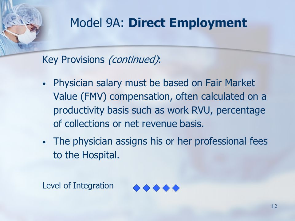 12 Model 9A: Direct Employment Key Provisions (continued): Physician salary must be based on Fair Market Value (FMV) compensation, often calculated on