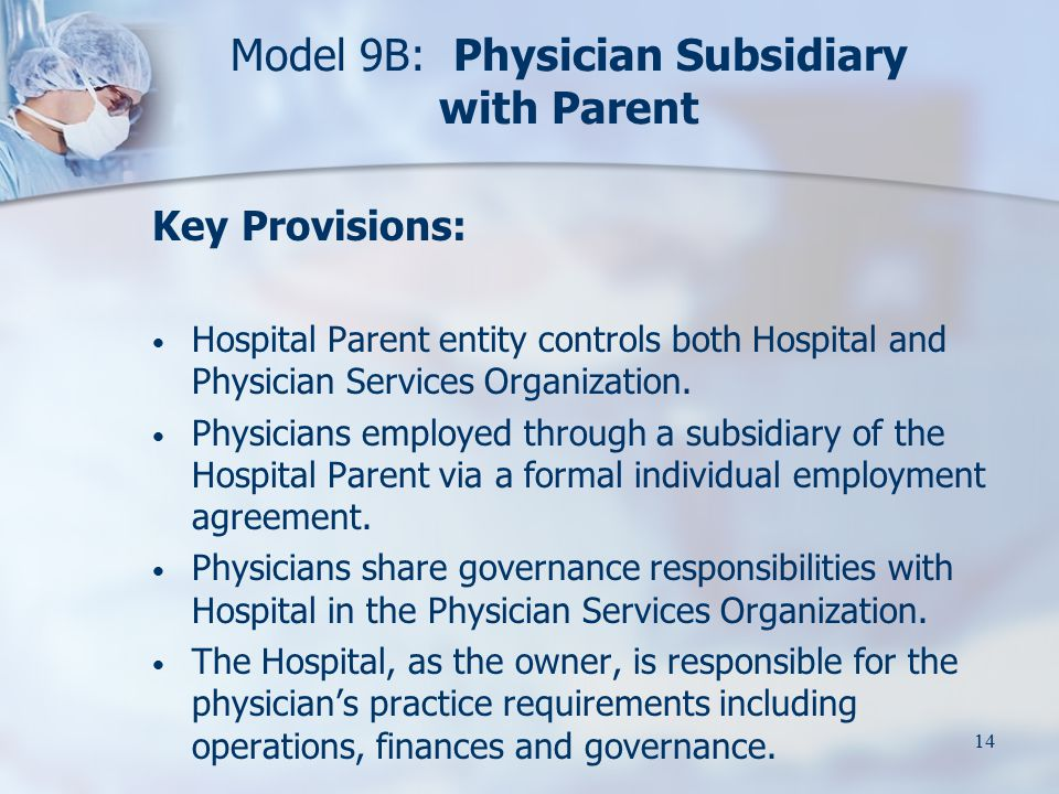 14 Model 9B: Physician Subsidiary with Parent Key Provisions: Hospital Parent entity controls both Hospital and Physician Services Organization.