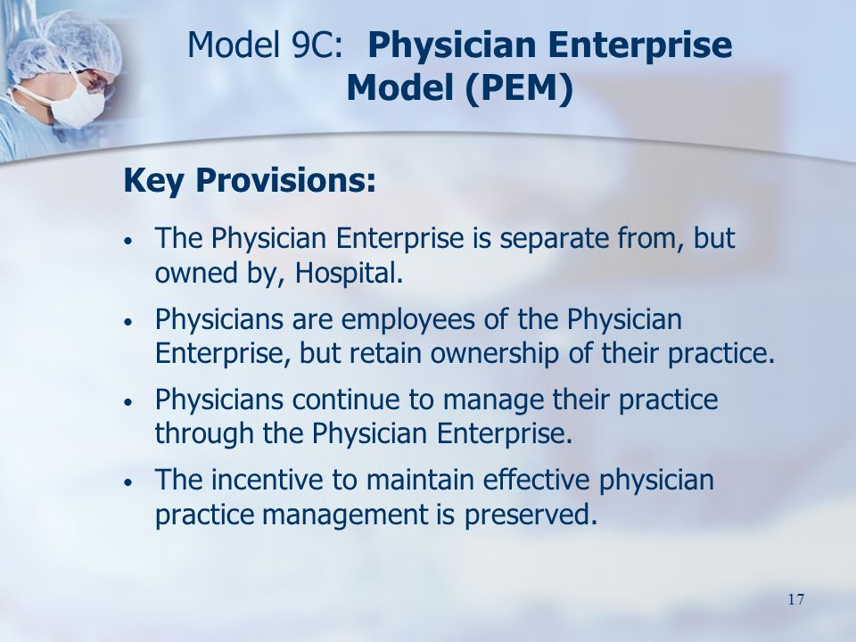 17 Model 9C: Physician Enterprise Model (PEM) Key Provisions: The Physician Enterprise is separate from, but owned by, Hospital. Physicians are employ