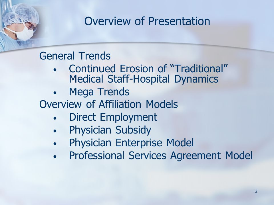 2 Overview of Presentation General Trends Continued Erosion of Traditional Medical Staff-Hospital Dynamics Mega Trends Overview of Affiliation Models Direct Employment Physician Subsidy Physician Enterprise Model Professional Services Agreement Model