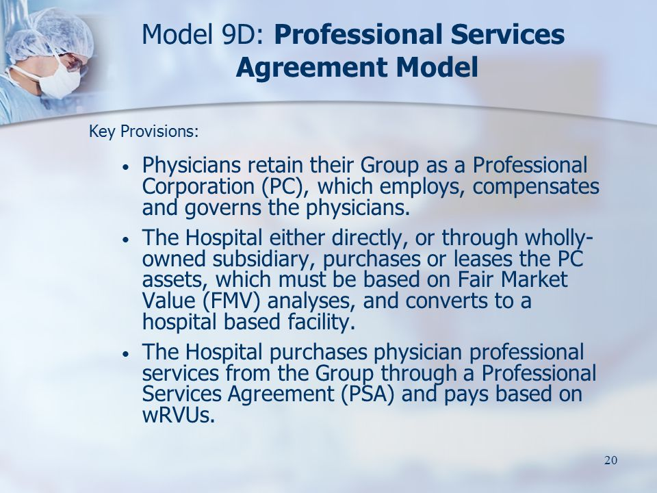 20 Model 9D: Professional Services Agreement Model Key Provisions: Physicians retain their Group as a Professional Corporation (PC), which employs, co